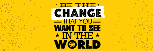 Graphic of Be the change that you want to see in the world